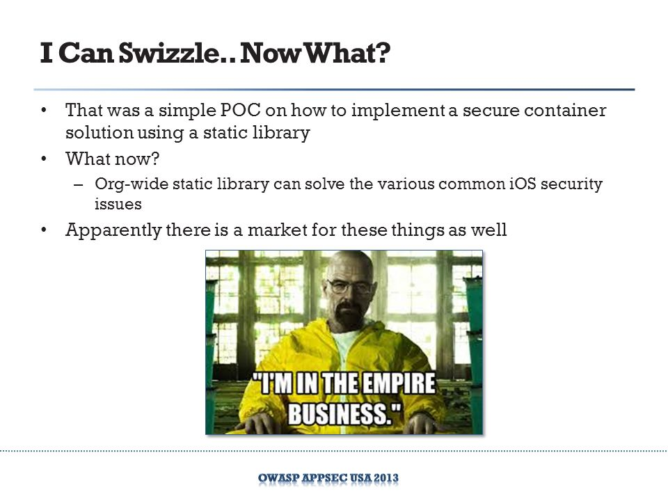 I Can Swizzle.. Now What? That was a simple POC on how to implement a secure container solution using a static library What now? – Org-wide static lib