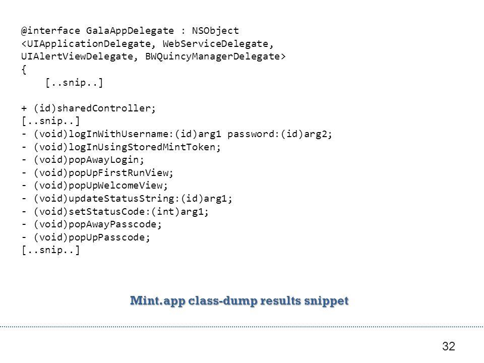 32 @interface GalaAppDelegate : NSObject { [..snip..] + (id)sharedController; [..snip..] - (void)logInWithUsername:(id)arg1 password:(id)arg2; - (void)logInUsingStoredMintToken; - (void)popAwayLogin; - (void)popUpFirstRunView; - (void)popUpWelcomeView; - (void)updateStatusString:(id)arg1; - (void)setStatusCode:(int)arg1; - (void)popAwayPasscode; - (void)popUpPasscode; [..snip..] Mint.app class-dump results snippet