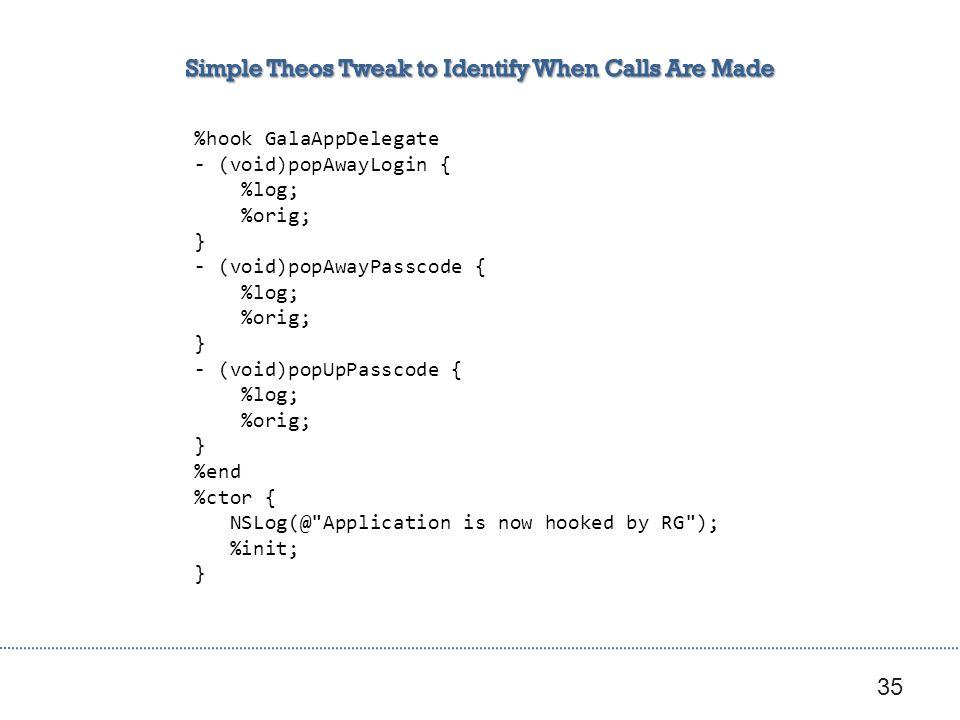 35 %hook GalaAppDelegate - (void)popAwayLogin { %log; %orig; } - (void)popAwayPasscode { %log; %orig; } - (void)popUpPasscode { %log; %orig; } %end %ctor { NSLog(@ Application is now hooked by RG ); %init; }