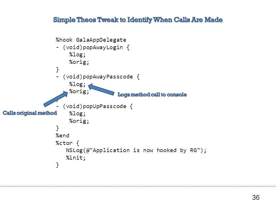 36 %hook GalaAppDelegate - (void)popAwayLogin { %log; %orig; } - (void)popAwayPasscode { %log; %orig; } - (void)popUpPasscode { %log; %orig; } %end %ctor { NSLog(@ Application is now hooked by RG ); %init; }