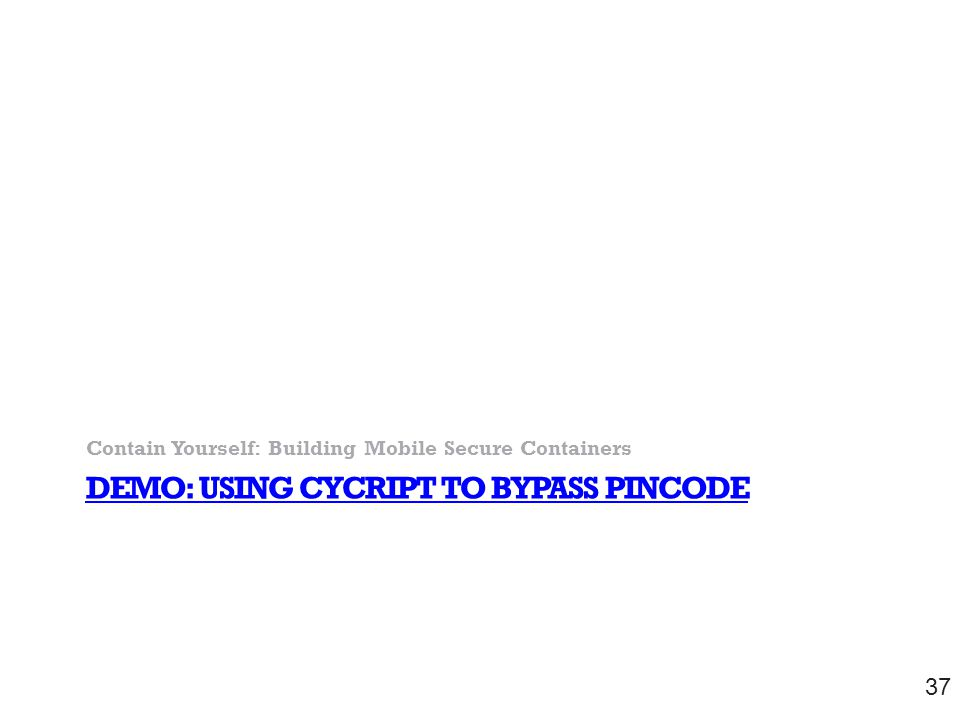 DEMO: USING CYCRIPT TO BYPASS PINCODE Contain Yourself: Building Mobile Secure Containers 37