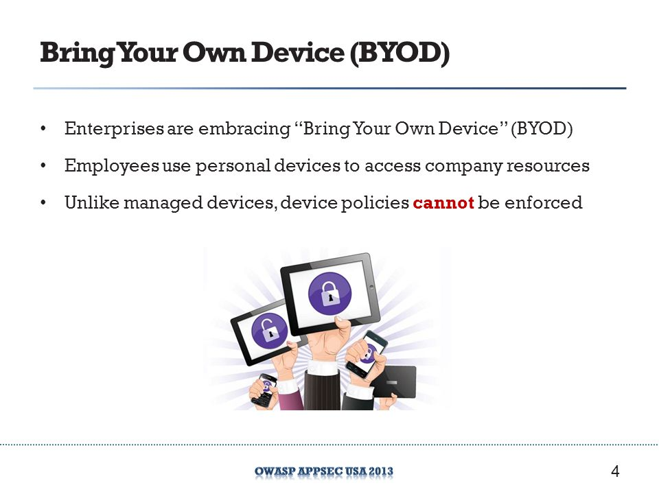 Bring Your Own Device (BYOD) Enterprises are embracing Bring Your Own Device (BYOD) Employees use personal devices to access company resources Unlike