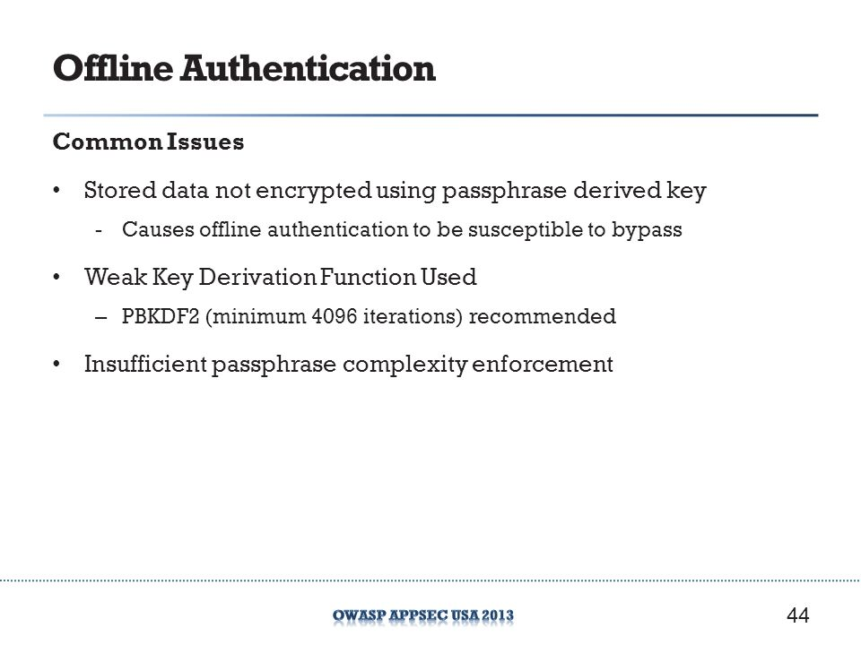 Offline Authentication Common Issues Stored data not encrypted using passphrase derived key -Causes offline authentication to be susceptible to bypass Weak Key Derivation Function Used – PBKDF2 (minimum 4096 iterations) recommended Insufficient passphrase complexity enforcement 44