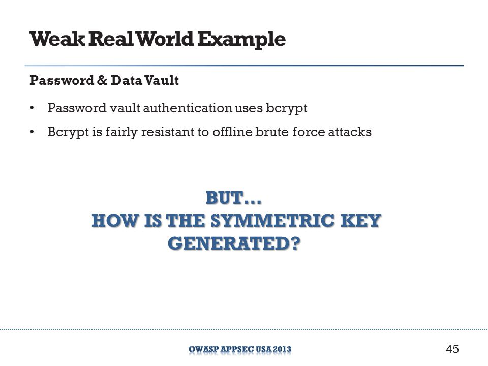 Weak Real World Example Password & Data Vault Password vault authentication uses bcrypt Bcrypt is fairly resistant to offline brute force attacks 45