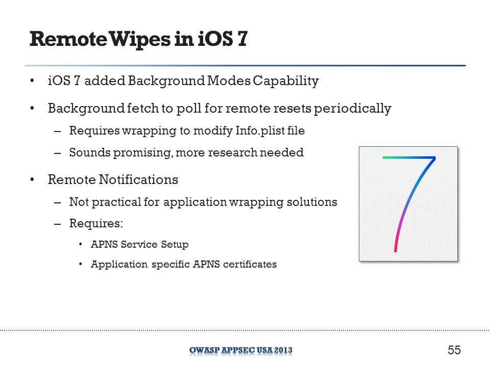 Remote Wipes in iOS 7 iOS 7 added Background Modes Capability Background fetch to poll for remote resets periodically – Requires wrapping to modify Info.plist file – Sounds promising, more research needed Remote Notifications – Not practical for application wrapping solutions – Requires: APNS Service Setup Application specific APNS certificates 55