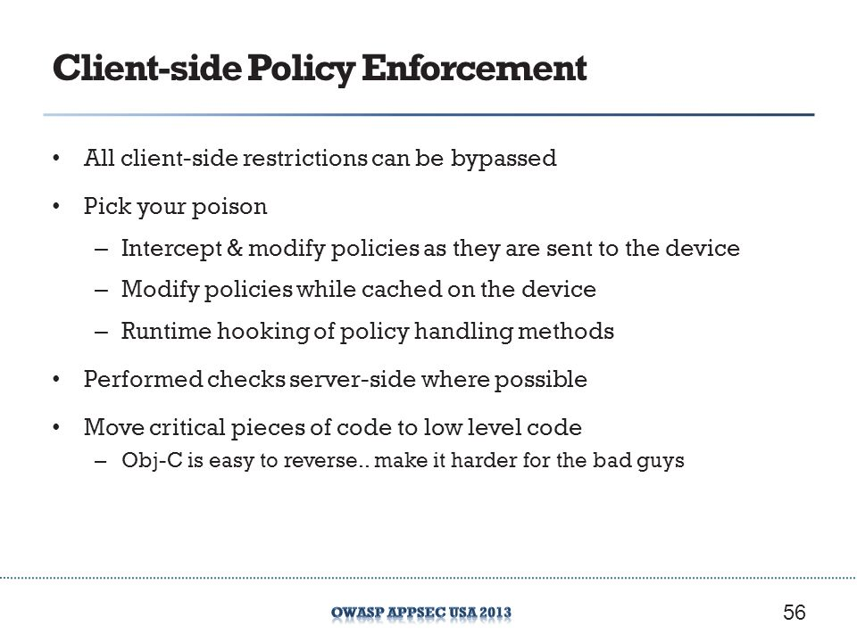 Client-side Policy Enforcement All client-side restrictions can be bypassed Pick your poison – Intercept & modify policies as they are sent to the device – Modify policies while cached on the device – Runtime hooking of policy handling methods Performed checks server-side where possible Move critical pieces of code to low level code – Obj-C is easy to reverse..
