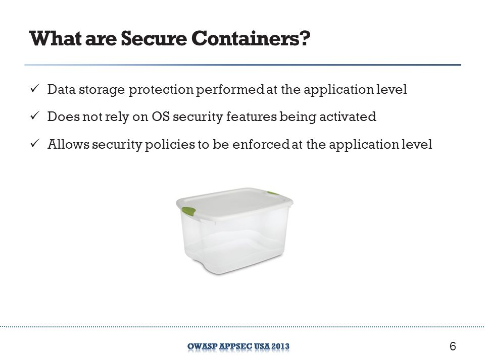 What are Secure Containers? Data storage protection performed at the application level Does not rely on OS security features being activated Allows se