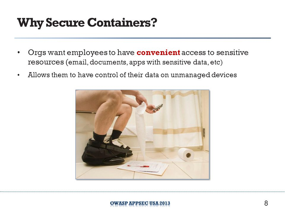 Why Secure Containers? Orgs want employees to have convenient access to sensitive resources ( email, documents, apps with sensitive data, etc) Allows