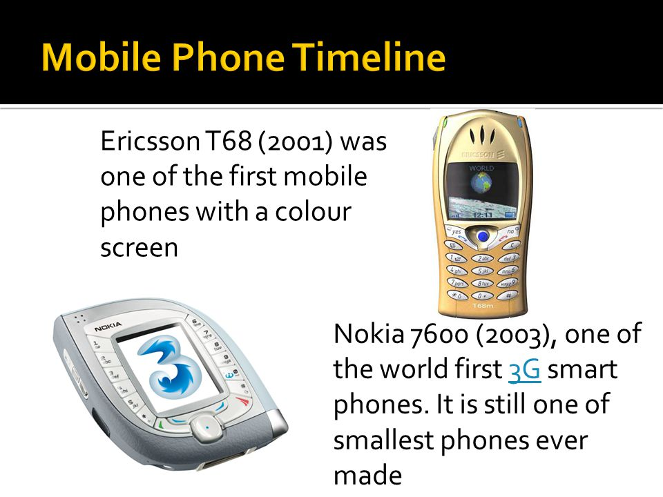 Ericsson T68 (2001) was one of the first mobile phones with a colour screen Nokia 7600 (2003), one of the world first 3G smart phones. It is still one