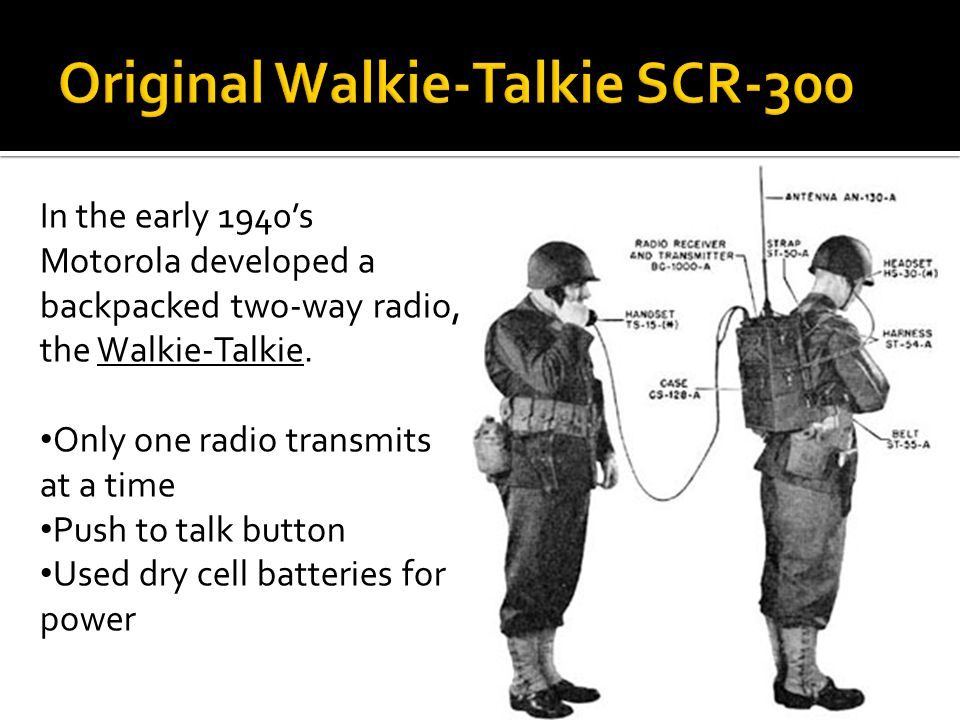 In the early 1940s Motorola developed a backpacked two-way radio, the Walkie-Talkie. Only one radio transmits at a time Push to talk button Used dry c