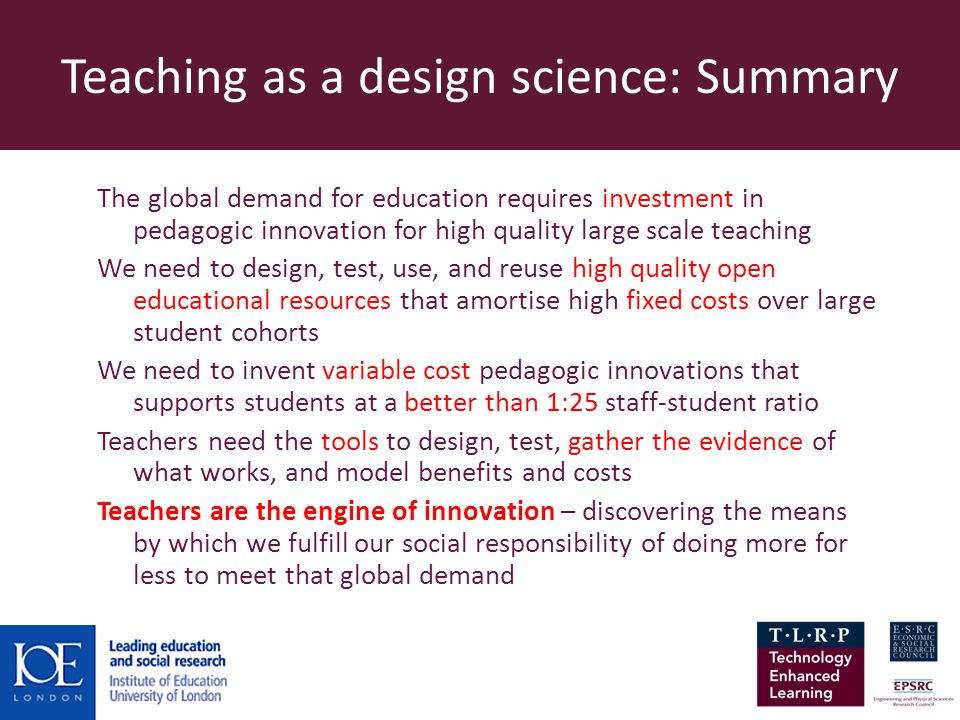 Teaching as a design science: Summary The global demand for education requires investment in pedagogic innovation for high quality large scale teaching We need to design, test, use, and reuse high quality open educational resources that amortise high fixed costs over large student cohorts We need to invent variable cost pedagogic innovations that supports students at a better than 1:25 staff-student ratio Teachers need the tools to design, test, gather the evidence of what works, and model benefits and costs Teachers are the engine of innovation – discovering the means by which we fulfill our social responsibility of doing more for less to meet that global demand