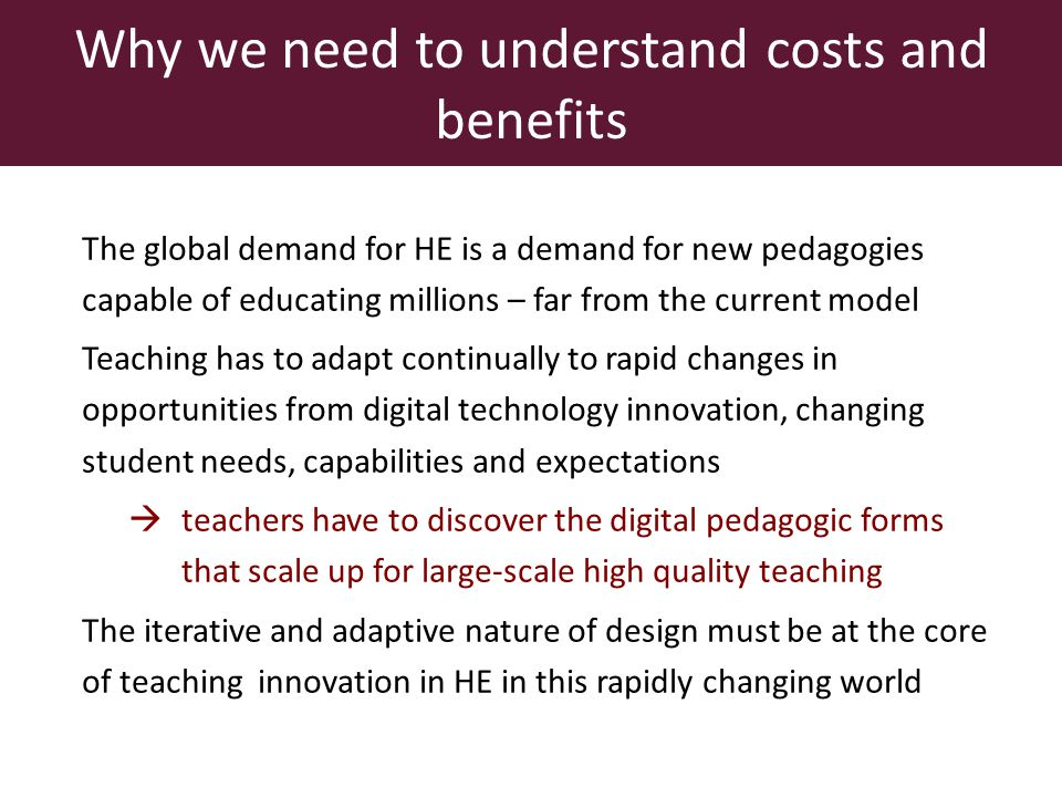 The global demand for HE is a demand for new pedagogies capable of educating millions – far from the current model Teaching has to adapt continually to rapid changes in opportunities from digital technology innovation, changing student needs, capabilities and expectations teachers have to discover the digital pedagogic forms that scale up for large-scale high quality teaching The iterative and adaptive nature of design must be at the core of teaching innovation in HE in this rapidly changing world Why we need to understand costs and benefits