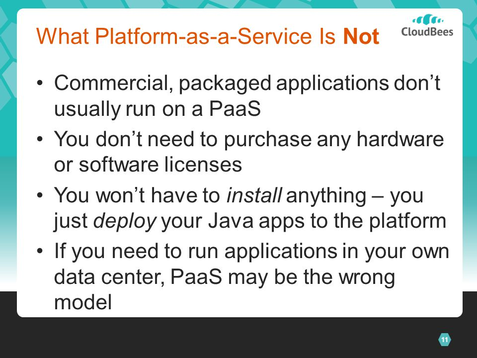 11 What Platform-as-a-Service Is Not Commercial, packaged applications dont usually run on a PaaS You dont need to purchase any hardware or software licenses You wont have to install anything – you just deploy your Java apps to the platform If you need to run applications in your own data center, PaaS may be the wrong model