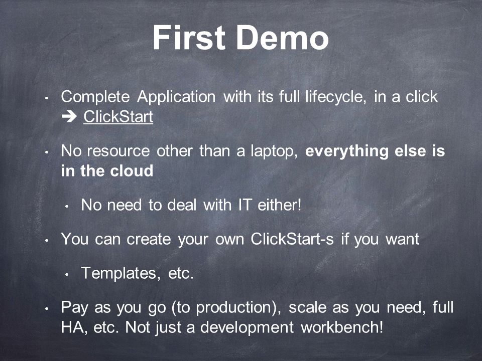 First Demo Complete Application with its full lifecycle, in a click ClickStart No resource other than a laptop, everything else is in the cloud No need to deal with IT either.