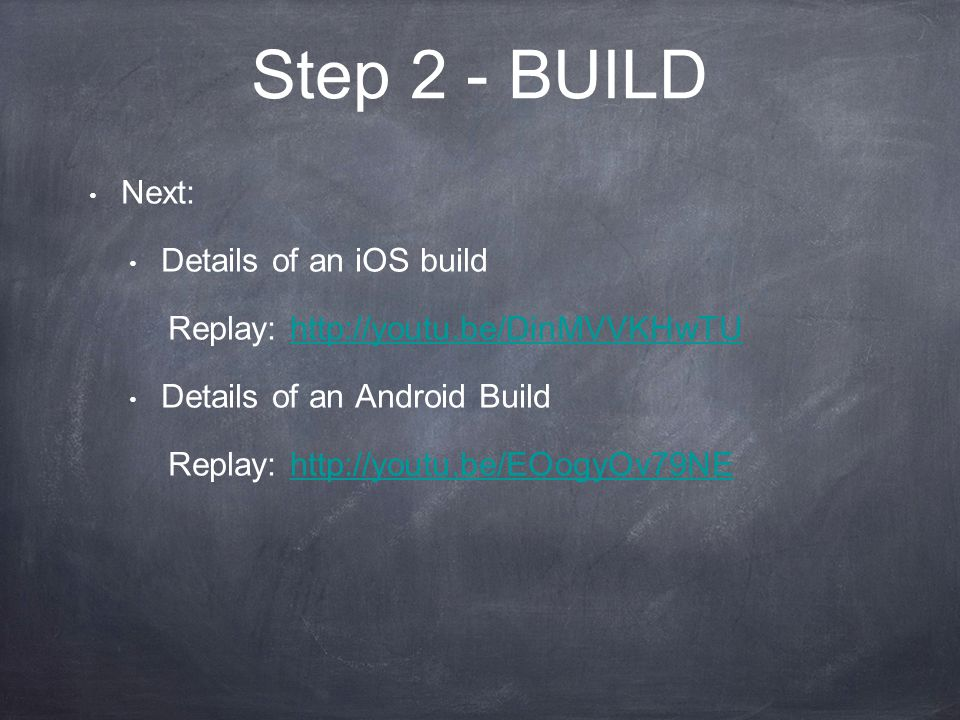 Step 2 - BUILD Next: Details of an iOS build Replay: http://youtu.be/DinMVVKHwTUhttp://youtu.be/DinMVVKHwTU Details of an Android Build Replay: http://youtu.be/EOogyOv79NEhttp://youtu.be/EOogyOv79NE