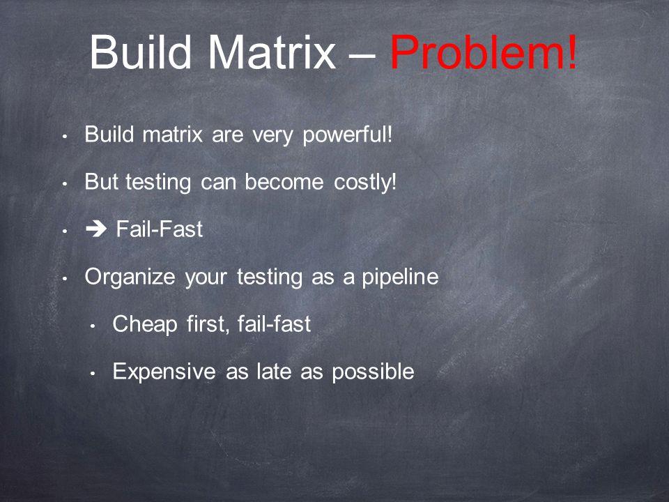 Build Matrix – Problem. Build matrix are very powerful.