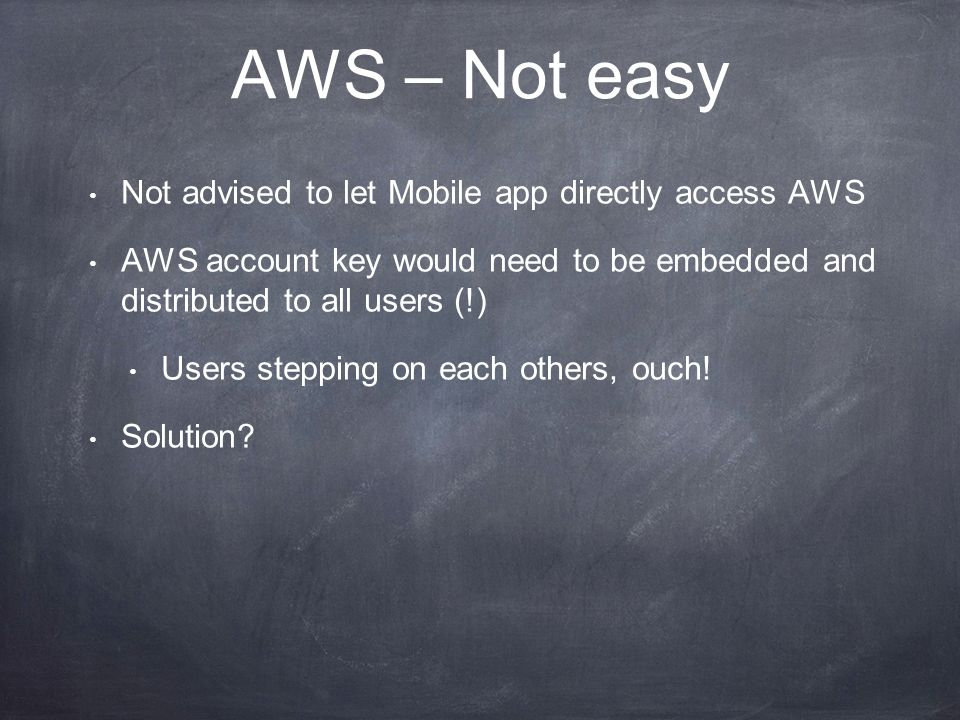 AWS – Not easy Not advised to let Mobile app directly access AWS AWS account key would need to be embedded and distributed to all users (!) Users stepping on each others, ouch.