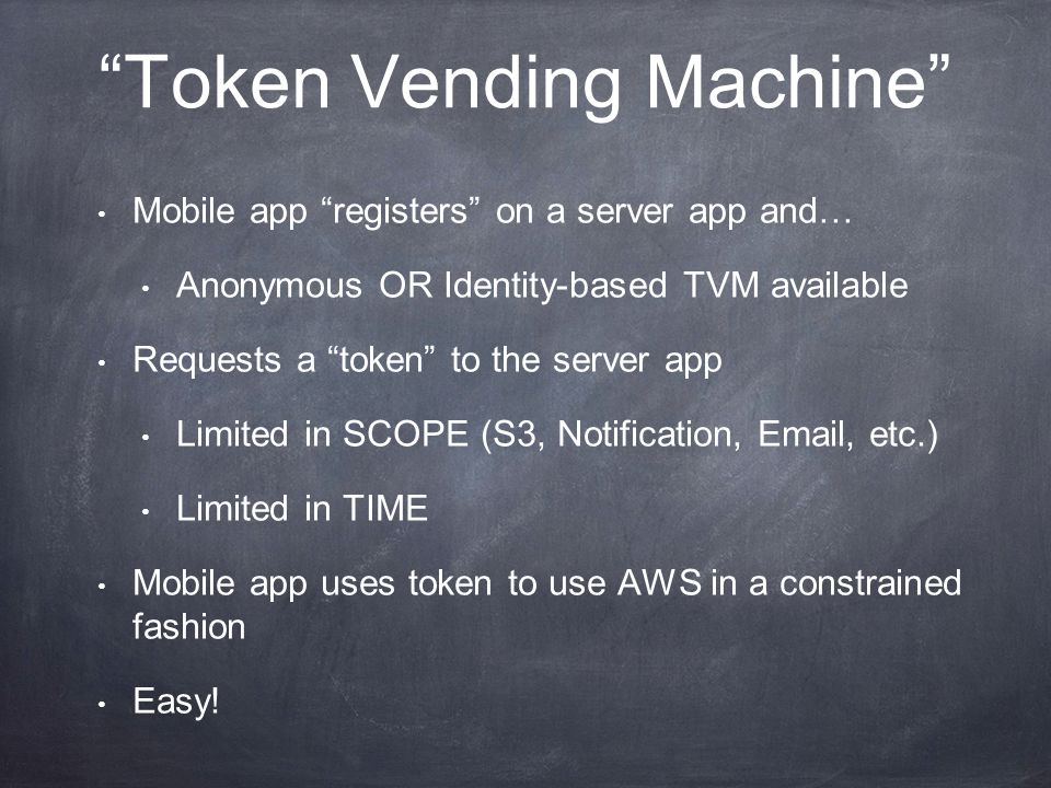 Token Vending Machine Mobile app registers on a server app and… Anonymous OR Identity-based TVM available Requests a token to the server app Limited in SCOPE (S3, Notification, Email, etc.) Limited in TIME Mobile app uses token to use AWS in a constrained fashion Easy!