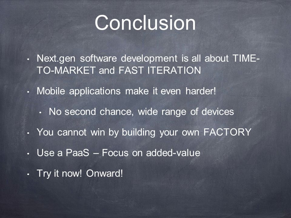Conclusion Next.gen software development is all about TIME- TO-MARKET and FAST ITERATION Mobile applications make it even harder.