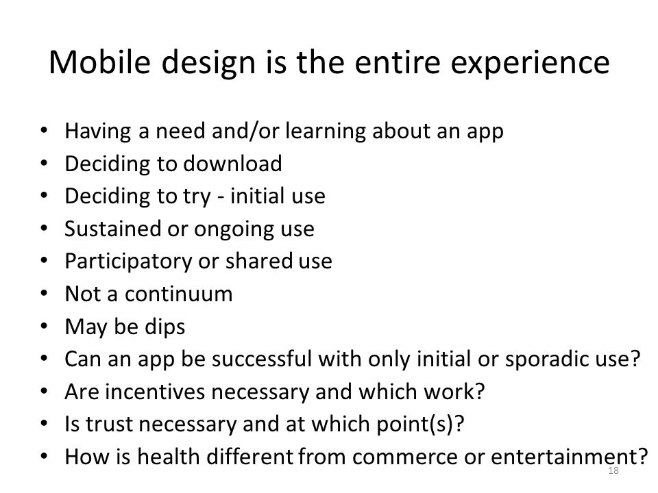 Mobile design is the entire experience Having a need and/or learning about an app Deciding to download Deciding to try - initial use Sustained or ongoing use Participatory or shared use Not a continuum May be dips Can an app be successful with only initial or sporadic use.