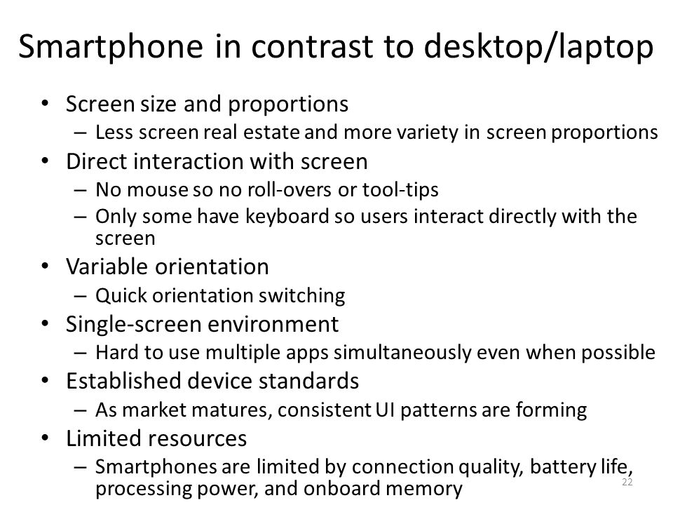 Smartphone in contrast to desktop/laptop Screen size and proportions – Less screen real estate and more variety in screen proportions Direct interaction with screen – No mouse so no roll-overs or tool-tips – Only some have keyboard so users interact directly with the screen Variable orientation – Quick orientation switching Single-screen environment – Hard to use multiple apps simultaneously even when possible Established device standards – As market matures, consistent UI patterns are forming Limited resources – Smartphones are limited by connection quality, battery life, processing power, and onboard memory 22