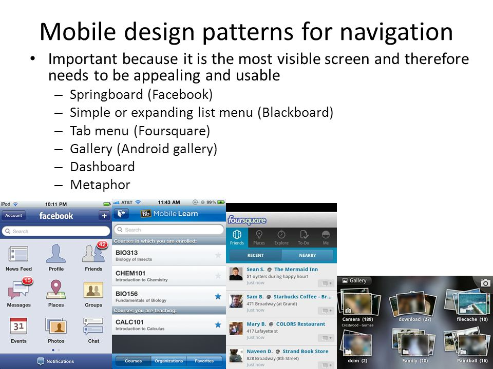 Mobile design patterns for navigation Important because it is the most visible screen and therefore needs to be appealing and usable – Springboard (Facebook) – Simple or expanding list menu (Blackboard) – Tab menu (Foursquare) – Gallery (Android gallery) – Dashboard – Metaphor 26