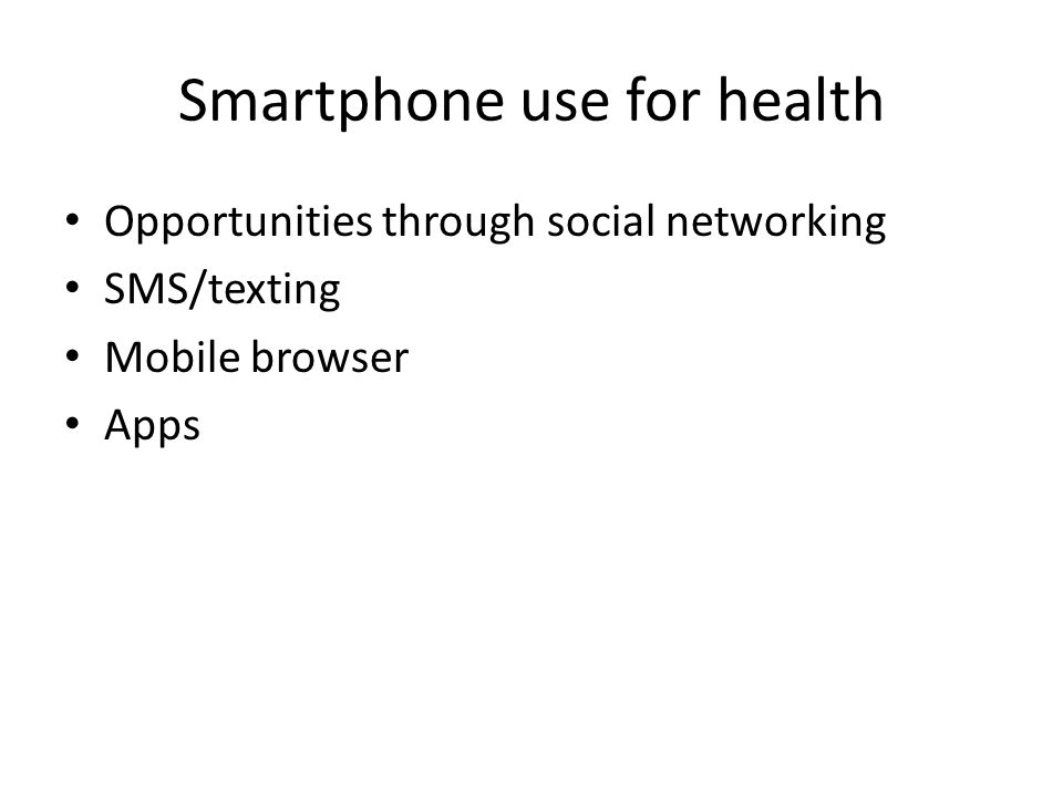 Smartphone use for health Opportunities through social networking SMS/texting Mobile browser Apps