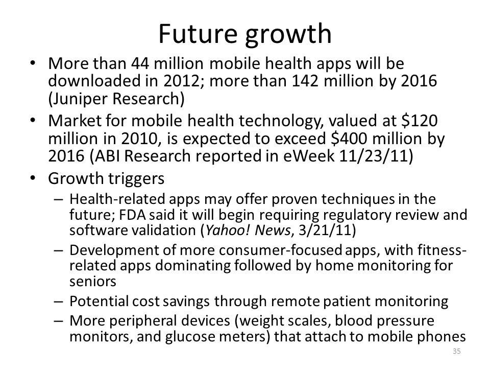 Future growth More than 44 million mobile health apps will be downloaded in 2012; more than 142 million by 2016 (Juniper Research) Market for mobile health technology, valued at $120 million in 2010, is expected to exceed $400 million by 2016 (ABI Research reported in eWeek 11/23/11) Growth triggers – Health-related apps may offer proven techniques in the future; FDA said it will begin requiring regulatory review and software validation (Yahoo.