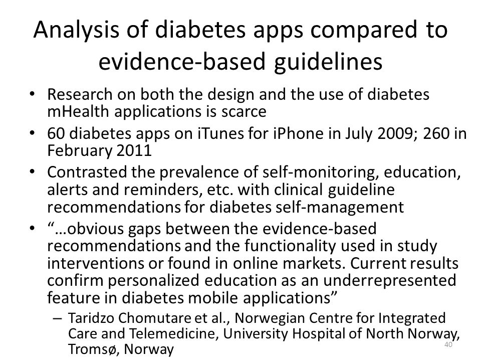 Analysis of diabetes apps compared to evidence-based guidelines Research on both the design and the use of diabetes mHealth applications is scarce 60 diabetes apps on iTunes for iPhone in July 2009; 260 in February 2011 Contrasted the prevalence of self-monitoring, education, alerts and reminders, etc.