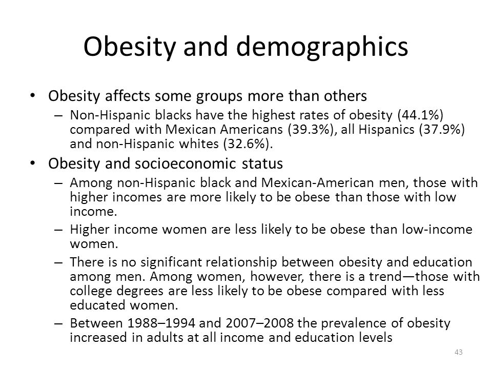 Obesity and demographics Obesity affects some groups more than others – Non-Hispanic blacks have the highest rates of obesity (44.1%) compared with Mexican Americans (39.3%), all Hispanics (37.9%) and non-Hispanic whites (32.6%).
