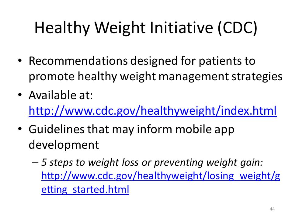 Healthy Weight Initiative (CDC) Recommendations designed for patients to promote healthy weight management strategies Available at:     Guidelines that may inform mobile app development – 5 steps to weight loss or preventing weight gain:   etting_started.html   etting_started.html 44