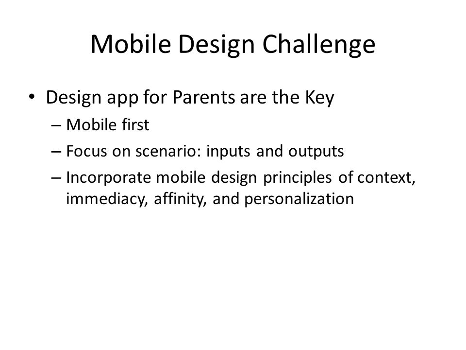Mobile Design Challenge Design app for Parents are the Key – Mobile first – Focus on scenario: inputs and outputs – Incorporate mobile design principles of context, immediacy, affinity, and personalization