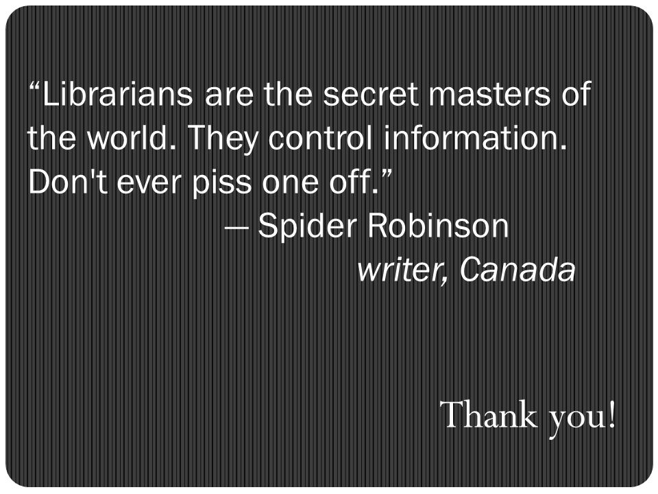 Librarians are the secret masters of the world. They control information. Don't ever piss one off. Spider Robinson writer, Canada Thank you!