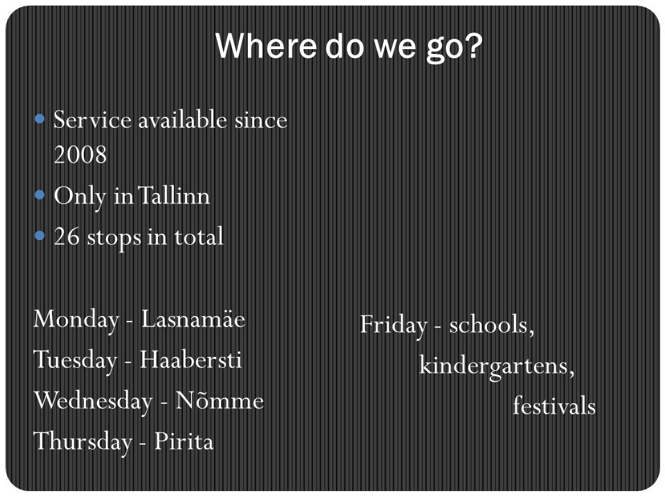 Where do we go? Service available since 2008 Only in Tallinn 26 stops in total Monday - Lasnamäe Tuesday - Haabersti Wednesday - Nõmme Thursday - Piri