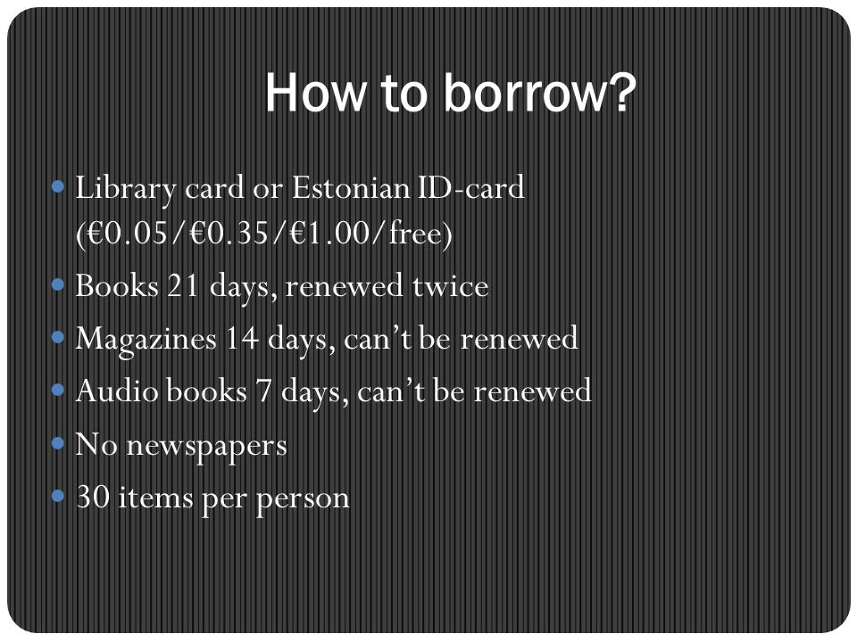 How to borrow? Library card or Estonian ID-card (0.05/0.35/1.00/free) Books 21 days, renewed twice Magazines 14 days, cant be renewed Audio books 7 da