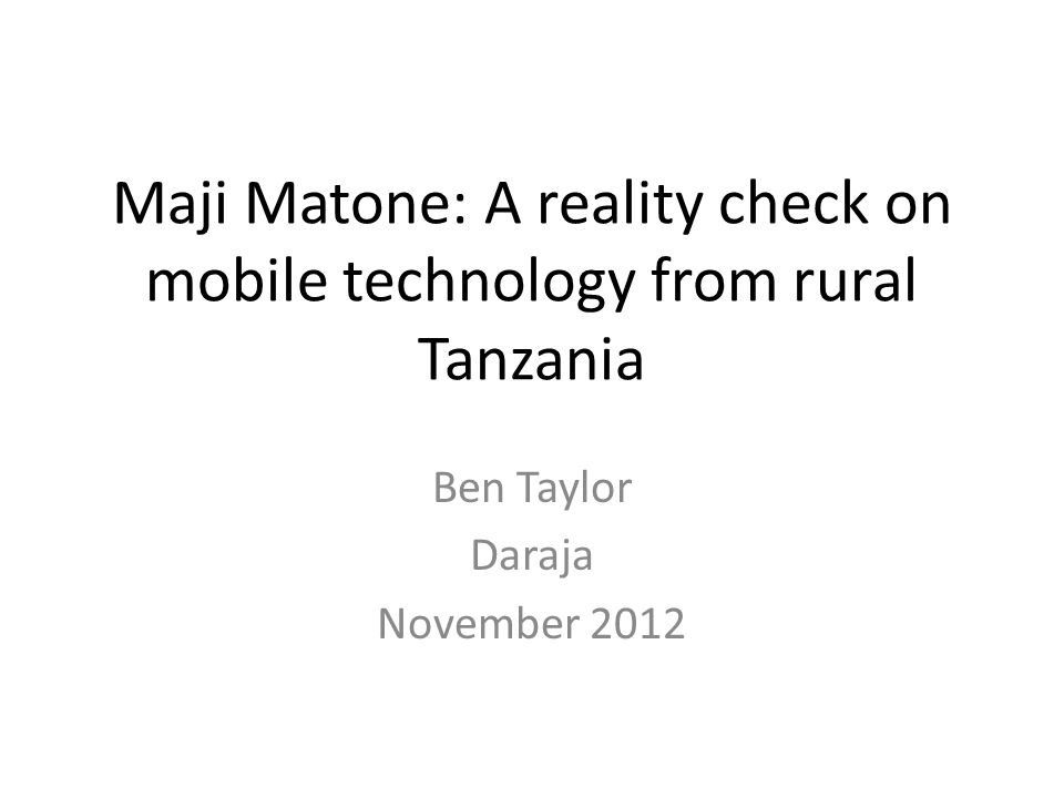 Maji Matone: A reality check on mobile technology from rural Tanzania Ben Taylor Daraja November 2012