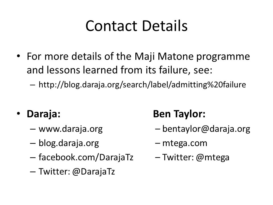 Contact Details For more details of the Maji Matone programme and lessons learned from its failure, see: – http://blog.daraja.org/search/label/admitting%20failure Daraja:Ben Taylor: – www.daraja.org – bentaylor@daraja.org – blog.daraja.org – mtega.com – facebook.com/DarajaTz – Twitter: @mtega – Twitter: @DarajaTz