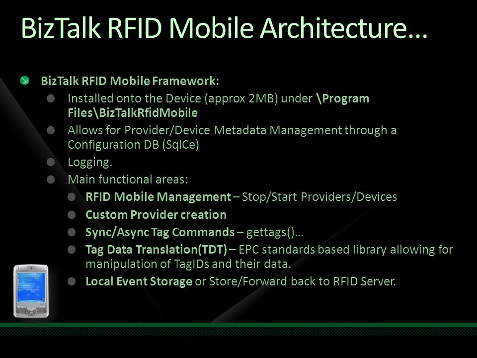 BizTalk RFID Mobile Architecture… BizTalk RFID Mobile Framework: Installed onto the Device (approx 2MB) under \Program Files\BizTalkRfidMobile Allows for Provider/Device Metadata Management through a Configuration DB (SqlCe) Logging.
