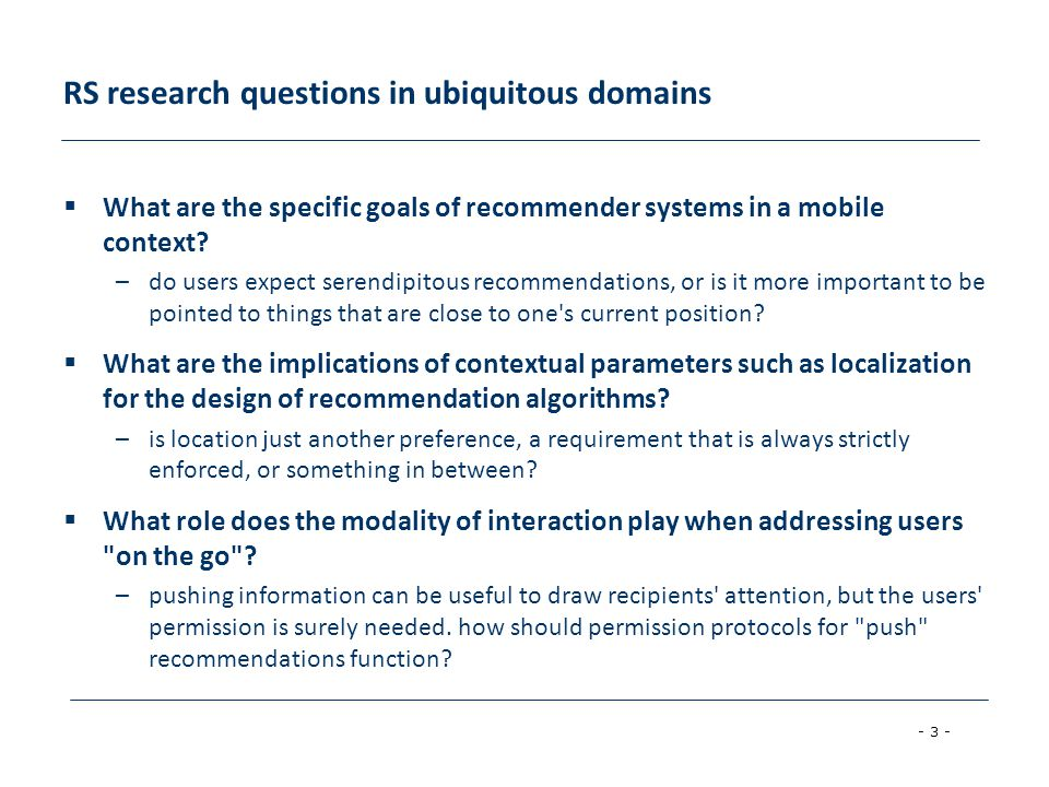 - 3 - RS research questions in ubiquitous domains What are the specific goals of recommender systems in a mobile context.