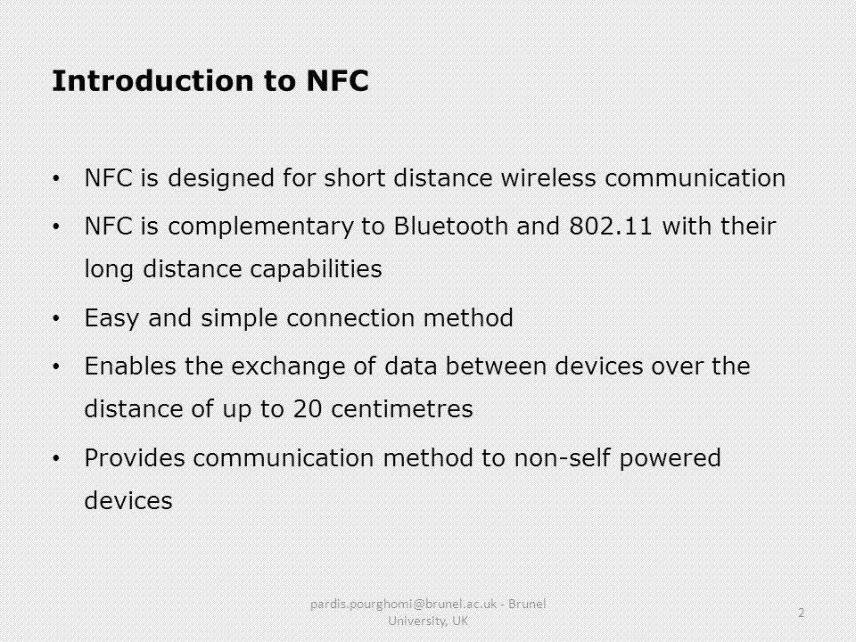 Introduction to NFC NFC is designed for short distance wireless communication NFC is complementary to Bluetooth and 802.11 with their long distance ca