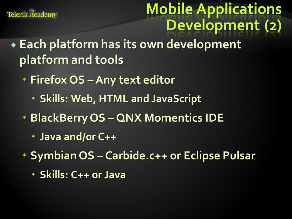 Operating System ToolsSkillsAndroid Eclipse and ADT Java or C++ iOSxCodeObjective-C Windows Phone Windows 8 Visual Studio C#/VB or C++ BlackBerry OS QNX Momentics Java Firefox OS Text Editor HTML/JavaScript Symbian Carbide.c++ or Eclipse Pulsar C++ or Java
