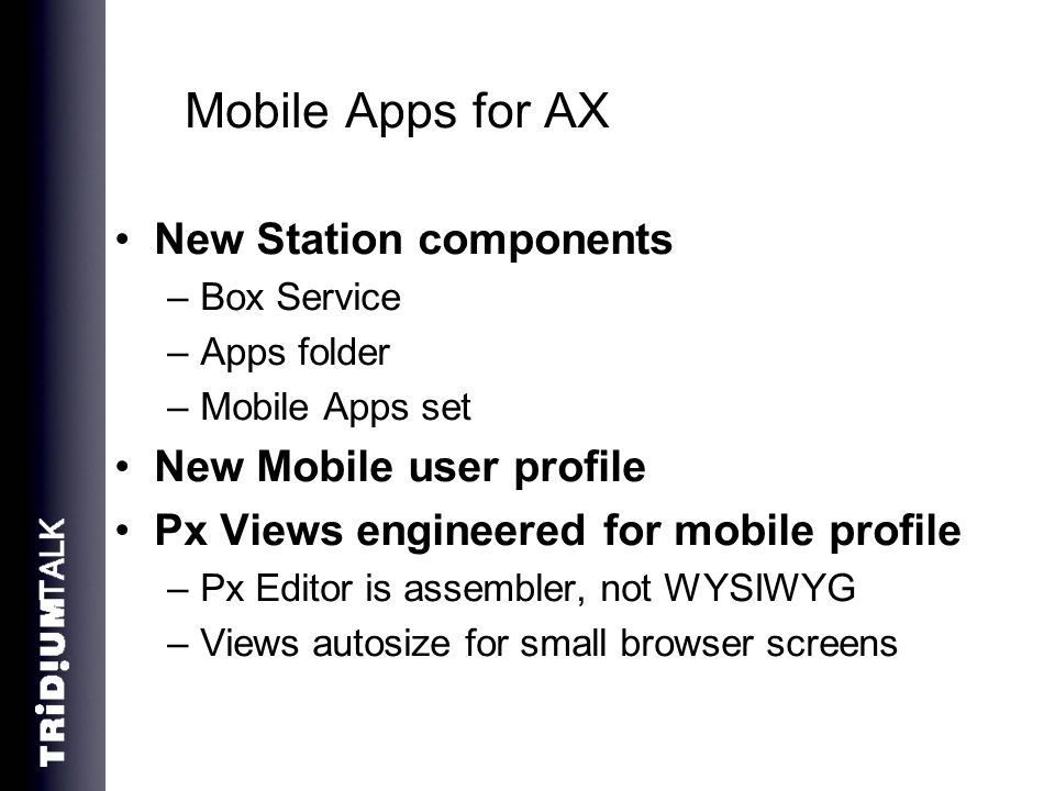 Mobile Apps for AX New Station components –Box Service –Apps folder –Mobile Apps set New Mobile user profile Px Views engineered for mobile profile –P