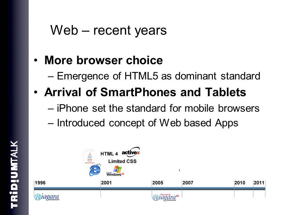 Web – recent years More browser choice –Emergence of HTML5 as dominant standard Arrival of SmartPhones and Tablets –iPhone set the standard for mobile