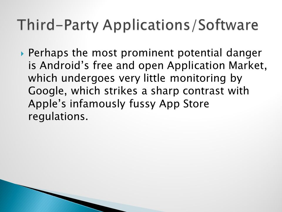 Perhaps the most prominent potential danger is Androids free and open Application Market, which undergoes very little monitoring by Google, which strikes a sharp contrast with Apples infamously fussy App Store regulations.