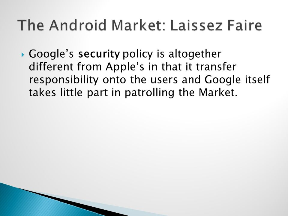 Googles security policy is altogether different from Apples in that it transfer responsibility onto the users and Google itself takes little part in patrolling the Market.