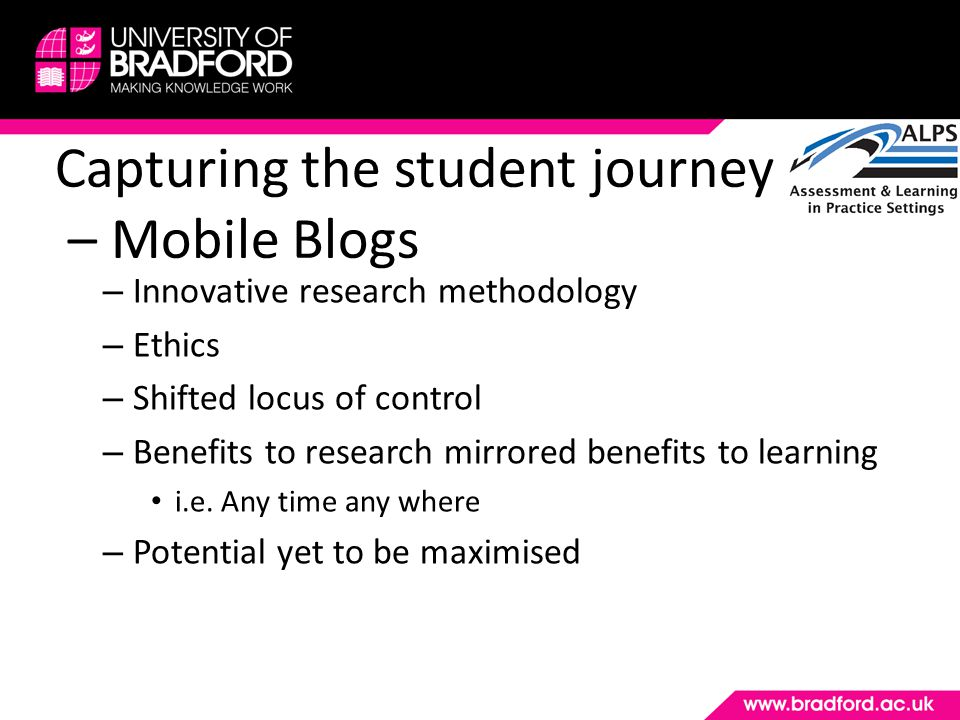 Capturing the student journey – Mobile Blogs – Innovative research methodology – Ethics – Shifted locus of control – Benefits to research mirrored benefits to learning i.e.