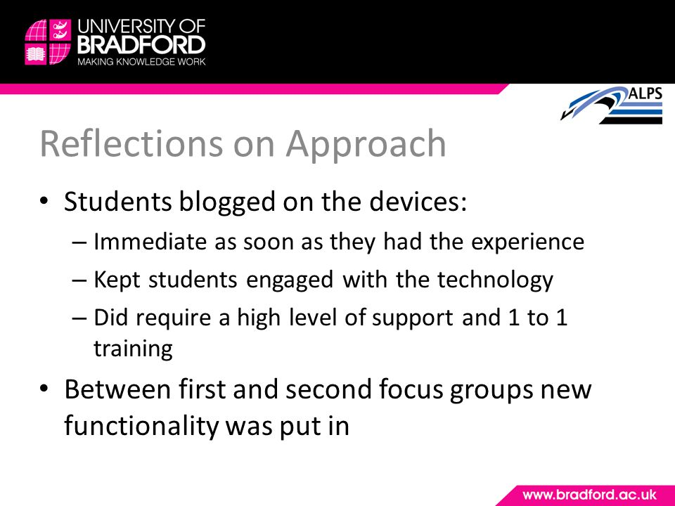 Reflections on Approach Students blogged on the devices: – Immediate as soon as they had the experience – Kept students engaged with the technology –