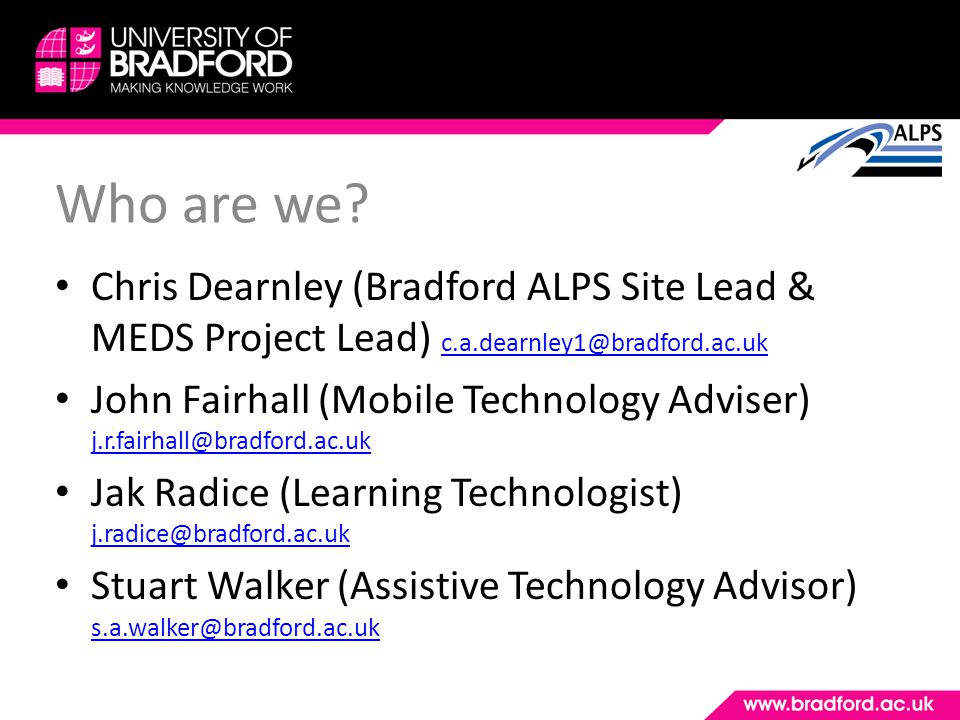 Who are we? Chris Dearnley (Bradford ALPS Site Lead & MEDS Project Lead) c.a.dearnley1@bradford.ac.uk c.a.dearnley1@bradford.ac.uk John Fairhall (Mobi