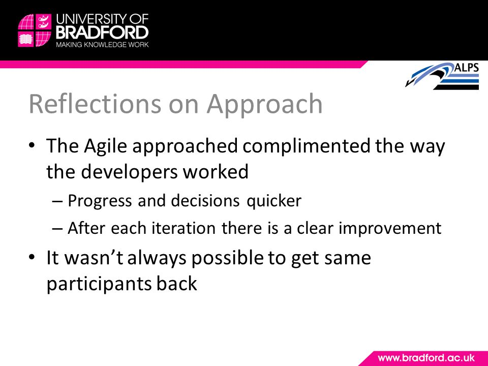 Reflections on Approach The Agile approached complimented the way the developers worked – Progress and decisions quicker – After each iteration there is a clear improvement It wasnt always possible to get same participants back