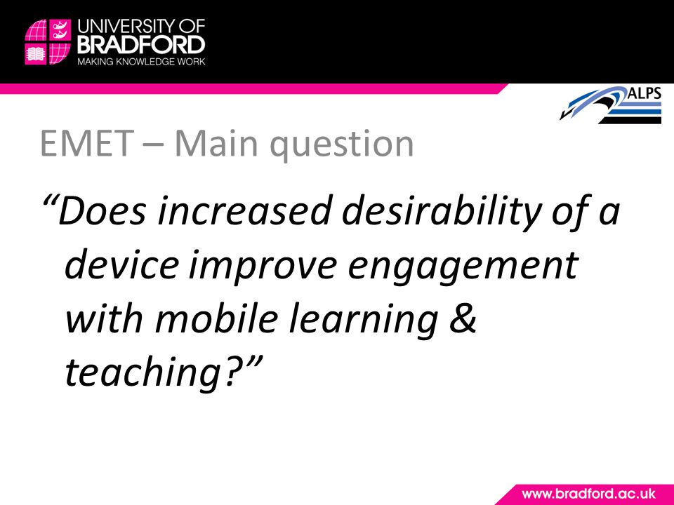 EMET – Main question Does increased desirability of a device improve engagement with mobile learning & teaching